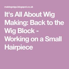 It's All About Wig Making: Back to the Wig Block - Working on a Small Hairpiece