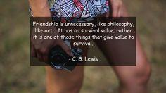 Friendship is unnecessary, like philosophy, like art... It has no survival…