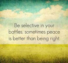 Be selective in your battles, sometimes peace is better than right.