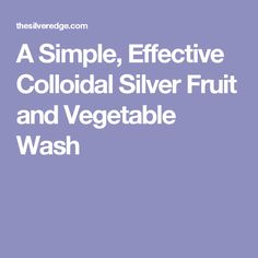 A Simple, Effective Colloidal Silver Fruit and Vegetable Wash