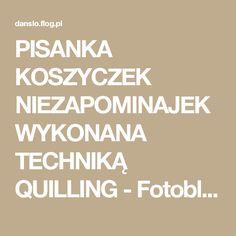 PISANKA KOSZYCZEK NIEZAPOMINAJEK WYKONANA TECHNIKĄ QUILLING - Fotoblog danslo.flog.pl