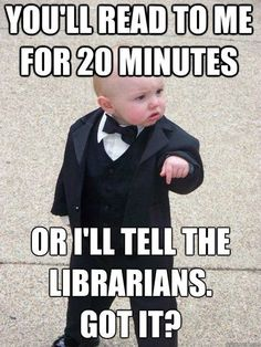 You'll read to me for 20 minutes or I'll tell the librarians. Got it? <3