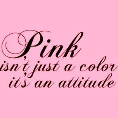 Pink isn't just a color, it's an attitude!
