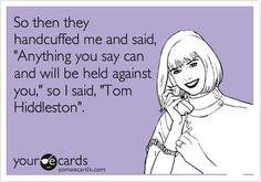 So then they handcuffed me and said, 'Anything you say can and will be held against you,' so I said, 'Tom Hiddleston'.