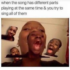 When your trying to sing all parts to the harmony
