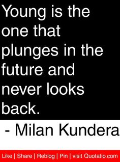 Young is the one that plunges in the future and never l S Quote, Quote Of The Day, Great Quotes, Love Quotes, Never Look Back, Looking Back, The One, Motivational Quotes, Lyrics