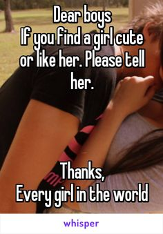 Dear boys If you find a girl cute or like her. Please tell her. Thanks, Every girl in the world