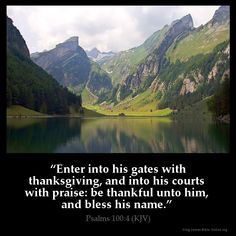 Psalms 100:4  Enter into his gates with thanksgiving and into his courts with…