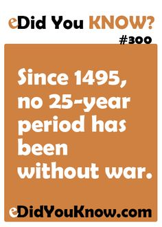 http://edidyouknow.com/did-you-know-300/ Since 1495, no 25-year period has been without war.