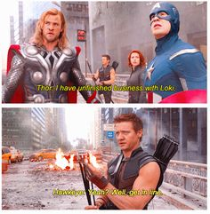 Marvel's The Avengers, Thor: I have unfinished business with Loki ... Hawkeye: Yeah? Well, get in line
