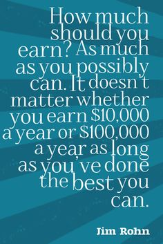 """How much should you earn? As much as you possibly can. It doesn't matter whether you earn $10,000 a year or $100,000 a year as long as you've done the best you can."" - Jim Rohn"