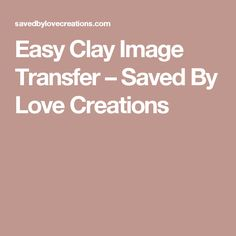 Easy Clay Image Transfer – Saved By Love Creations