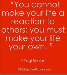 You cannot make your life a reaction to others; you must make your life your own. :: Yogi Bhajan