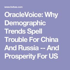 OracleVoice: Why Demographic Trends Spell Trouble For China And Russia -- And Prosperity For US