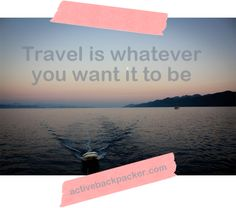 Travel is whatever you want it to be! So get out there and enjoy it :)