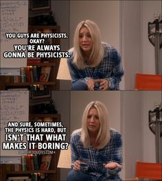 Quote from The Big Bang Theory 11x02 │ Penny Hofstadter (to Leonard and Sheldon): You guys are physicists. Okay? You're always gonna be physicists. And sure, sometimes, the physics is hard, but isn't that what makes it boring?
