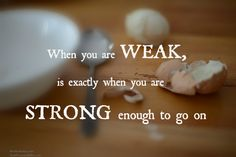 when you are weak, is exactly when you are strong enough to go on.