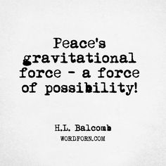 "Follow the creator of WordPorn.com: https://www.instagram.com/spiz.11/  ""Peace's gravitational force – a force of possibility!""   - H.L. Balcomb   #HLBalcomb #hope #inspirationalquotes #peaceofmind #cinderellainfocus #breathinginawareness #wordporn #words #quote #quotes #love #quoteoftheday #instadaily #quotesdaily #quotestolifeby #quotes4life #quotestags #wordsofwisdom #wordoftheyear #wordoftheday #wordart #wordsmith #wordlover #wordpower #word"