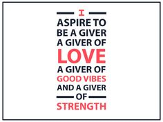 I #aspire to be a #giver of #love a #giver of #love, A giver of #good #vibes and a giver of #strength