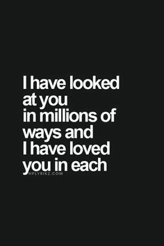 Love Quotes - I have looked at you in millions of ways and I have loved you in each.