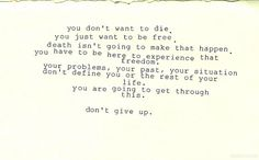 (Courtesy: loversbold-in-brokenplaces.tumblr.com/)    For those that want to end their life:    I've dealt with depression and suicidal thoughts for almost a year, and I can tell you firsthand that things will get better. I won't lie to you, things will