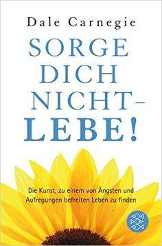 Sorge dich nicht - lebe! (Dale Carnegie): Amazon.de: Dale Carnegie: Bücher