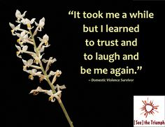 """""""It took me a while but I learned to trust and to laugh and to be me again."""" ~ Domestic violence survivor #seethetriumph"""