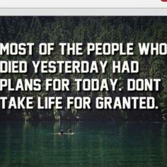 Most who died yesterday had plans for today. Don't take life for granted.