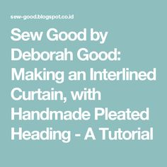 Sew Good by Deborah Good: Making an Interlined Curtain, with Handmade Pleated Heading - A Tutorial