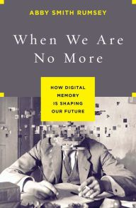 When We Are No More: How Digital Memory Is Shaping Our Future by Abby Smith Rumsey, Hardcover | Barnes & Noble