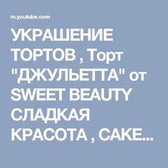 """УКРАШЕНИЕ ТОРТОВ , Торт """"ДЖУЛЬЕТТА"""" от SWEET BEAUTY СЛАДКАЯ КРАСОТА , CAKE DECORATION - YouTube"""