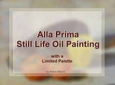 An article describing the process to complete a still life oil painting in one session, featuring a short video that shows the painting process, including how I chose the colors