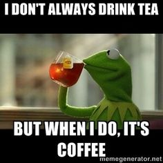 kermit the frog drinking  - i don't always drink tea but when I do, it's coffee