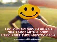 I believe we should all pay our taxes with a smile. I tried, but they wanted CASH! (lol!) Funny Quotes - Messages, Wordings and Gift Ideas