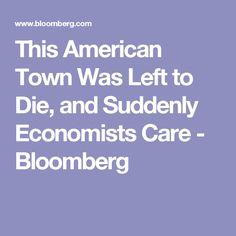 This American Town Was Left to Die, and Suddenly Economists Care - Bloomberg