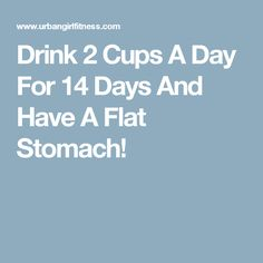 Drink 2 Cups A Day For 14 Days And Have A Flat Stomach!