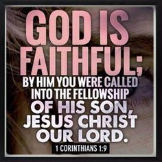 God is faithful, by whom you were called into the fellowship of his Son, Jesus Christ our Lord. 1 Corinthians 1:9
