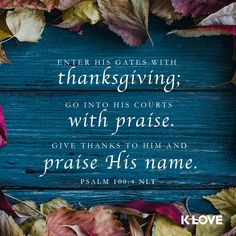 Encouraging Word: Enter his gates with thanksgiving; go into his courts with praise. Give thanks to him and praise his name. Psalm 100:4 NLT