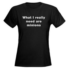{Ain't that the truth.... perhaps when i have kids i'll give them tshirts that say minion}