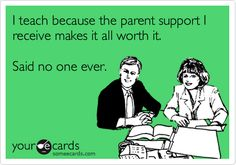 Funny Workplace Ecard: I teach because the parent support I receive makes it all worth it. Said no one ever.
