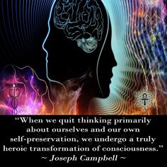 """When we quit thinking primarily about ourselves and our own self-preservation, we undergo a truly heroic transformation of consciousness. Consciousness Quotes, Catholic Altar, Joseph Campbell, Childhood Days, When Us, Sacred Geometry, Law Of Attraction, Awakening, Storytelling"