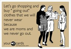 Let's go shopping and buy ' going out' clothes that we will never wear because we are moms and we never go out.