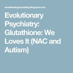 Evolutionary Psychiatry: Glutathione: We Loves It (NAC and Autism)