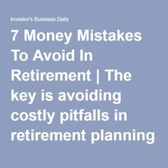 7 Money Mistakes To Avoid In Retirement   The key is avoiding costly pitfalls in retirement planning