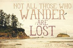 Not all who wonder are lost. - J. R. R. Tolkien