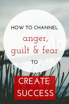 How to channel anger, guilt, and fear to create success