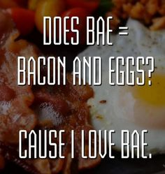 """The only reason I would ever use the term """"bae"""". Because its freaking bacon and eggs? If you don't love bacon and eggs im sad for you."""