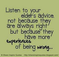 Listen to your elders advice, not because they are always right but because they have more EXPERIENCE of being wrong...  #Life #lifelessons #lifeadvice #lifequotes #quotesonlife #lifequotesandsayings #listen #advice #right #experiences #wrong #shareinspirequotes #share #inspire #quotes #whatsapp