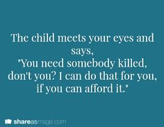 "The child meets your eyes and says, ""You need somebody killed, don't you? I can do that for you, if you can afford it."""