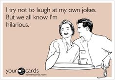 This is totally dedicated to my husband who is known to laugh at his own jokes whether you laugh with him or not!